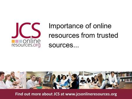 Find out more about JCS at www.jcsonlineresources.org Importance of online resources from trusted sources...