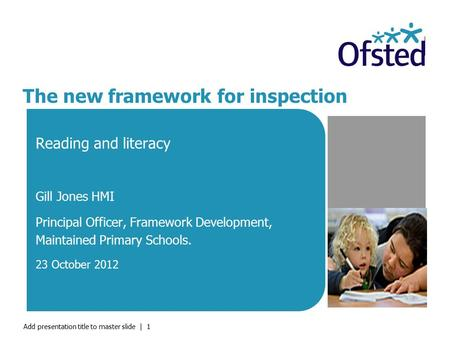 Add presentation title to master slide | 1 The new framework for inspection Reading and literacy Gill Jones HMI Principal Officer, Framework Development,