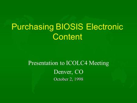 Purchasing BIOSIS Electronic Content Presentation to ICOLC4 Meeting Denver, CO October 2, 1998.