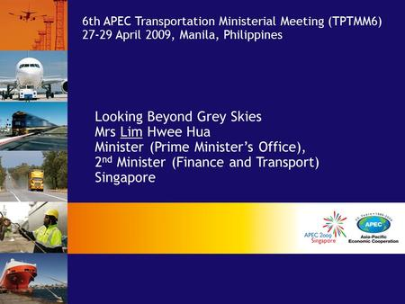 Looking Beyond Grey Skies Mrs Lim Hwee Hua Minister (Prime Minister's Office), 2 nd Minister (Finance and Transport) Singapore 6th APEC Transportation.