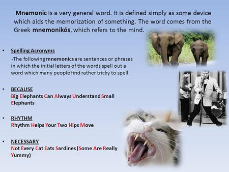 Mnemonic is a very general word. It is defined simply as some device which aids the memorization of something. The word comes from the Greek mnemonikós,