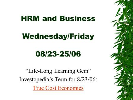 "<strong>HRM</strong> <strong>and</strong> Business Wednesday/Friday 08/23-25/06 ""Life-Long Learning Gem"" Investopedia's Term for 8/23/06: True Cost Economics."