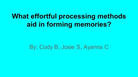 By: Cody B, Josie S, Ayanna C What effortful processing methods aid in forming memories?