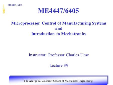 ME4447/6405 The George W. Woodruff School of Mechanical Engineering ME4447/6405 Microprocessor Control of Manufacturing Systems and Introduction to Mechatronics.