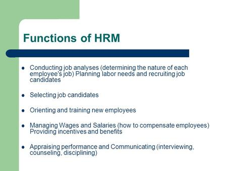 Functions of HRM Conducting job analyses (determining the nature of each employee's job) Planning labor needs and recruiting job candidates Selecting job.