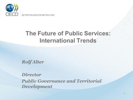 The Future of Public Services: International Trends Rolf Alter Director Public Governance and Territorial Development 1.