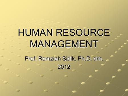 HUMAN RESOURCE MANAGEMENT Prof. Romziah Sidik, Ph.D. drh. 2012.