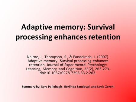 Adaptive memory: Survival processing enhances retention Nairne, J., Thompson, S., & Pandeirada, J. (2007). Adaptive memory: Survival processing enhances.