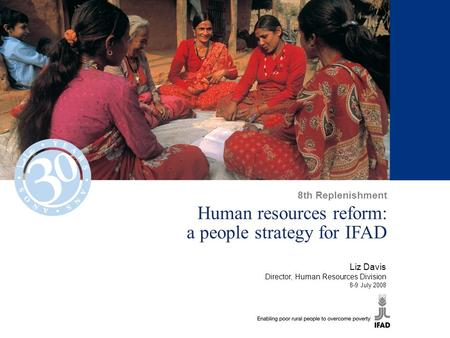 Human resources reform: a people strategy for IFAD Liz Davis Director, Human Resources Division 8-9 July 2008 8th Replenishment.