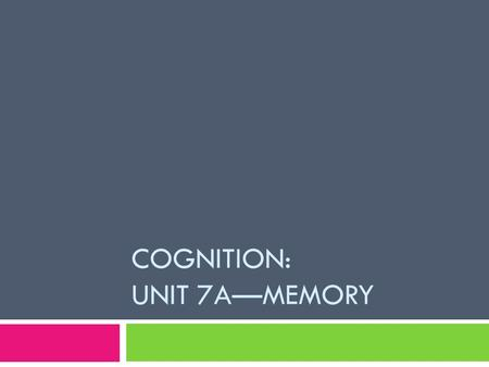 COGNITION: UNIT 7A—MEMORY. Do Now:  Describe what it might be like to have no memory? Who would you be? How would your identity be affected?