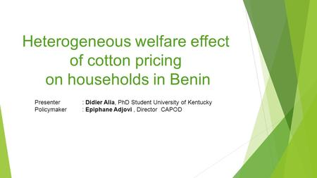Heterogeneous welfare effect of cotton pricing on households in Benin Presenter : Didier Alia, PhD Student University of Kentucky Policymaker : Epiphane.
