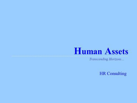 H uman A ssets Transcending Horizons… HR Consulting.