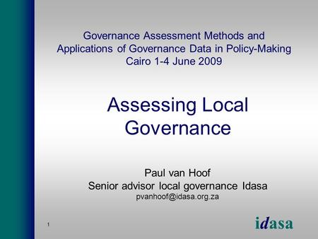 Idasa 1 Assessing Local Governance Paul van Hoof Senior advisor local governance Idasa Governance Assessment Methods and Applications.