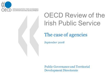 OECD Review of the Irish Public Service The case of agencies September 2008 Public Governance and Territorial Development Directorate.