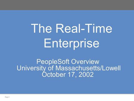 Page 1 The Real-Time Enterprise PeopleSoft Overview University of Massachusetts/Lowell October 17, 2002.