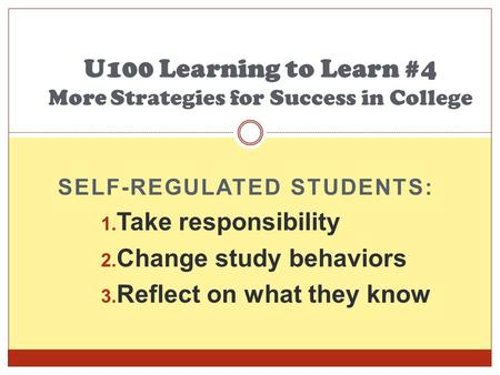 SELF-REGULATED STUDENTS: 1. Take responsibility 2. Change study behaviors 3. Reflect on what they know U100 Learning to Learn #4 More Strategies for Success.