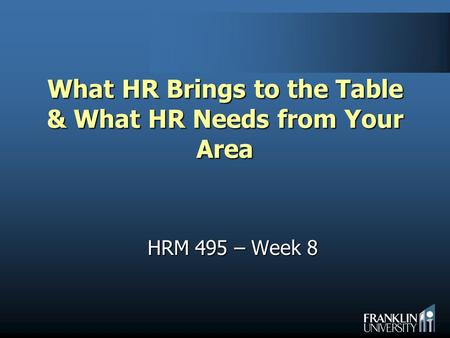 What HR Brings to the Table & What HR Needs from Your Area HRM 495 – Week 8.