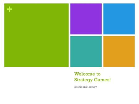 + Welcome to Strategy Games! Kathleen Mercury. + Some call them eurogames, some say designer games, but we're going to just call them strategy games.