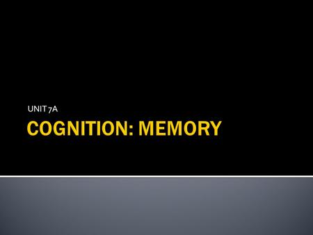 UNIT 7A COGNITION: MEMORY.