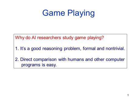 1 Game Playing Why do AI researchers study game playing? 1.It's a good reasoning problem, formal and nontrivial. 2.Direct comparison with humans and other.