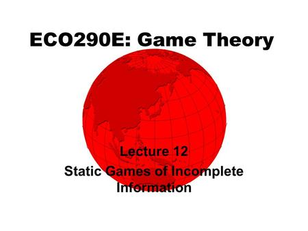 ECO290E: Game Theory Lecture 12 Static Games of Incomplete Information.