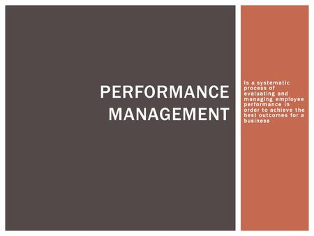 Is a systematic process of evaluating and managing employee performance in order to achieve the best outcomes for a business PERFORMANCE MANAGEMENT.