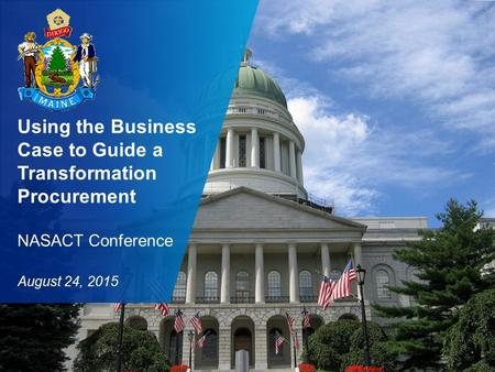 "State of Maine NASACT Presentation ""Using the Business Case to Guide a Transformation Procurement"" 1 Using the Business Case to Guide a Transformation."