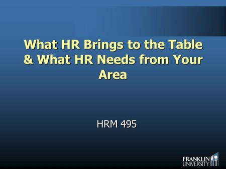 What HR Brings to the Table & What HR Needs from Your Area HRM 495.