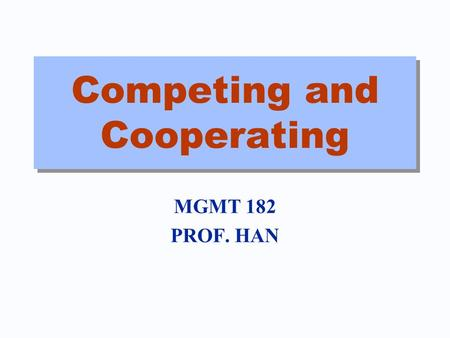 Competing and Cooperating MGMT 182 PROF. HAN. Business is War and Peace Cooperation in creating value Competition in dividing it up Not cycles of War,