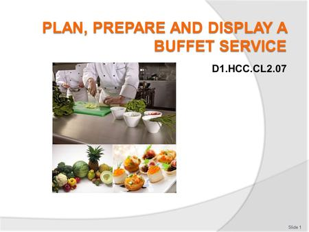 D1.HCC.CL2.07 Slide 1. Plan, prepare and display a buffet service Assessment for this Unit may include:  Oral questions  Written questions  Work projects.