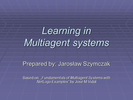 "Learning in Multiagent systems Prepared by: Jarosław Szymczak Based on: ""Fundamentals of Multiagent Systems with NetLogo Examples"" by José M Vidal."
