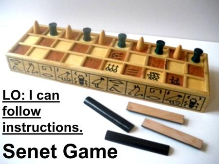 LO: I can follow instructions. Senet Game. Vocabulary/Glossary: Senet: an ancient Egyptian board game, over 5000 years old. strategy: planning and action.