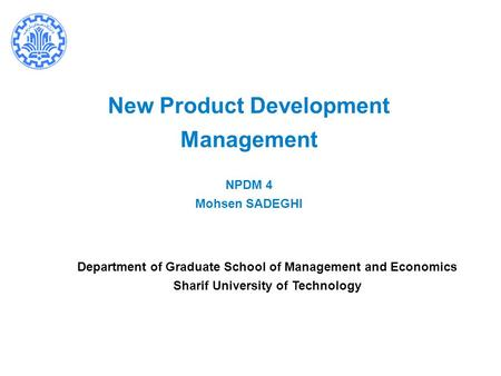 New Product Development Management NPDM 4 Mohsen SADEGHI Department of Graduate School of Management and Economics Sharif University of Technology.
