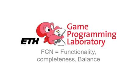 FCN = Functionality, completeness, Balance. Refinement You have a playable system Play, tweak, play, tweak, play, tweak, … Question smaller and smaller.