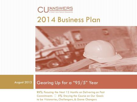 "2014 Business Plan Gearing Up for a ""95/5"" Year 95% Focusing the Next 12 Months on Delivering on Past Commitments 5% Staying the Course on Our Goals to."