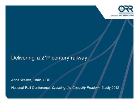 1 Delivering a 21 st century railway Anna Walker, Chair, ORR National Rail Conference: Cracking the Capacity Problem, 5 July 2012.