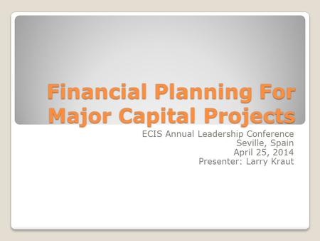 Financial Planning For Major Capital Projects ECIS Annual Leadership Conference Seville, Spain April 25, 2014 Presenter: Larry Kraut.