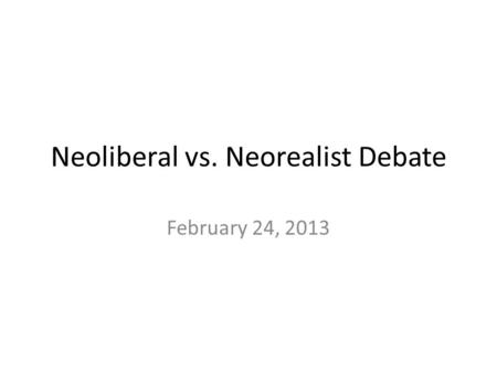Neoliberal vs. Neorealist Debate February 24, 2013.