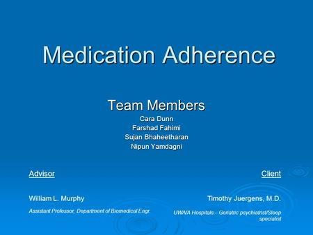 Medication Adherence Team Members Cara Dunn Farshad Fahimi Sujan Bhaheetharan Nipun Yamdagni UW/VA Hospitals – Geriatric psychiatrist/Sleep specialist.