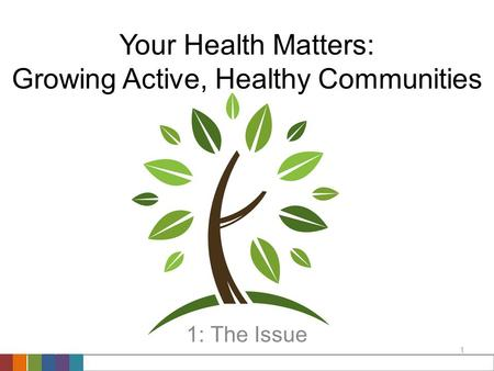 1 Your Health Matters: Growing Active, Healthy Communities 1: The Issue.