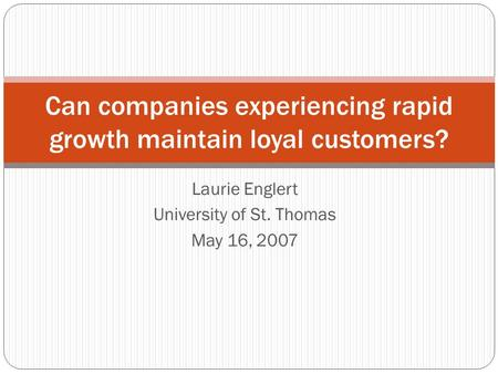 Laurie Englert University of St. Thomas May 16, 2007 Can companies experiencing rapid growth maintain loyal customers?