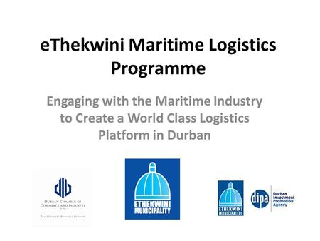 EThekwini Maritime Logistics Programme Engaging with the Maritime Industry to Create a World Class Logistics Platform in Durban.
