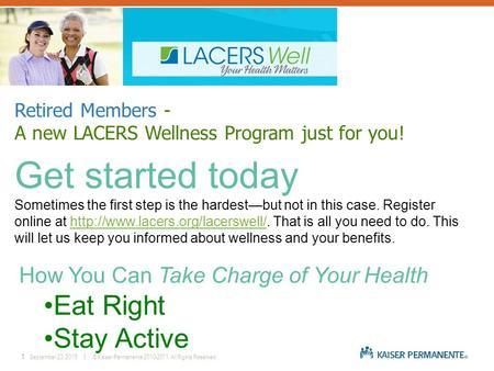 1September 23, 2015 │ © Kaiser Permanente 2010-2011. All Rights Reserved. Retired Members - A new LACERS Wellness Program just for you! Get started today.