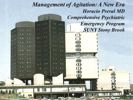 Management of Agitation: A New Era Horacio Preval MD Comprehensive Psychiatric Emergency Program SUNY Stony Brook.