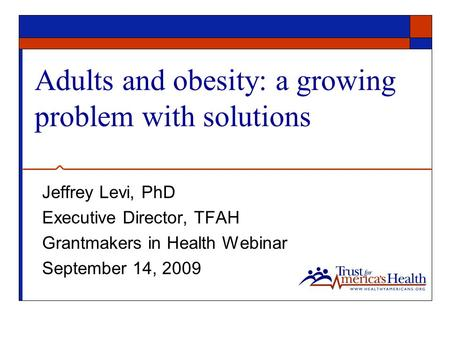 Adults and obesity: a growing problem with solutions Jeffrey Levi, PhD Executive Director, TFAH Grantmakers in Health Webinar September 14, 2009.