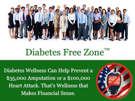 Diabetes Free Zone ™ Diabetes Wellness Can Help Prevent a $35,000 Amputation or a $100,000 Heart Attack. That's Wellness that Makes Financial Sense.