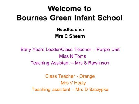 Welcome Welcome to Bournes Green Infant School Headteacher Mrs C Sheern Early Years Leader/Class Teacher – Purple Unit Miss N Toms Teaching Assistant –