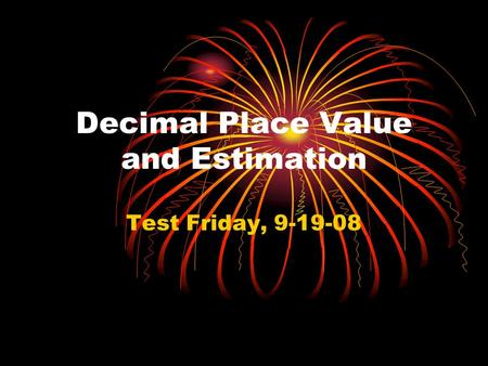 Decimal Place Value and Estimation Test Friday, 9-19-08.