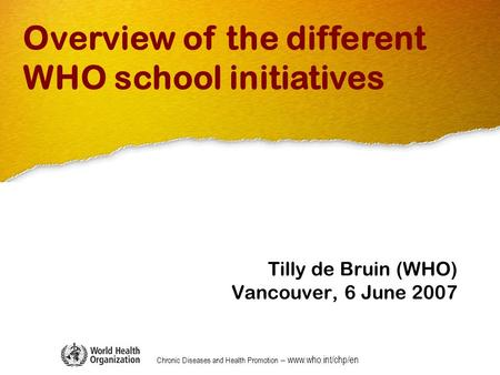 Chronic Diseases and Health Promotion – www.who.int/chp/en Tilly de Bruin (WHO) Vancouver, 6 June 2007 Overview of the different WHO school initiatives.