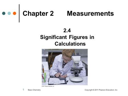 1 Chapter 2 Measurements 2.4 Significant Figures in Calculations Basic Chemistry Copyright © 2011 Pearson Education, Inc.